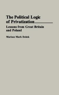 Book The Political Logic Of Privatization: Lessons From Great Britain And Poland by Mariusz Mark Dobek