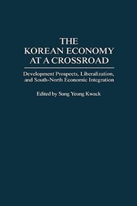 Book The Korean Economy At A Crossroad: Development Prospects, Liberalization, And South-north Economic… by Sung Y. Kwack