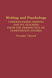 Book Writing And Psychology: Understanding Writing And Its Teaching From The Perspective Of Composition… by Douglas Vipond