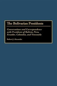 Book The Bolivarian Presidents: Conversations And Correspondence With Presidents Of Bolivia, Peru… by Robert J. Alexander