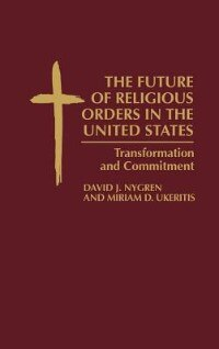 Book The Future Of Religious Orders In The United States: Transformation And Commitment by David J. Nygren