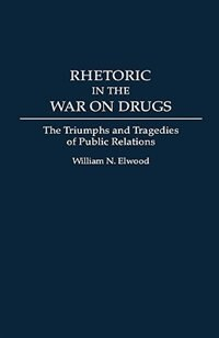 Book Rhetoric In The War On Drugs: The Triumphs And Tragedies Of Public Relations by William N. Elwood
