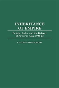 Book Inheritance Of Empire: Britain, India, And The Balance Of Power In Asia, 1938-55 by A. Martin Wainwright