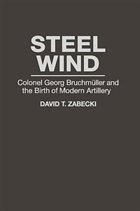 Book Steel Wind: Colonel Georg Bruchmuller And The Birth Of Modern Artillery by David T. Zabecki