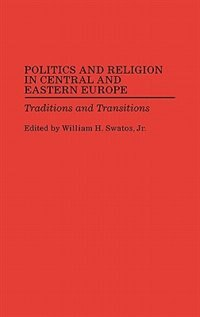Book Politics And Religion In Central And Eastern Europe: Traditions And Transitions by William H. Swatos