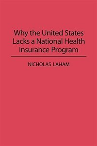 Book Why the United States Lacks a National Health Insurance Program by Nicholas Laham