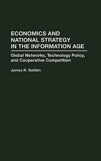 Book Economics And National Strategy In The Information Age: Global Networks, Technology Policy, And… by James R. Golden