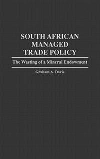 Book South African Managed Trade Policy: The Wasting of a Mineral Endowment by Graham A. Davis
