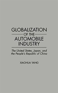 Book Globalization Of The Automobile Industry: The United States, Japan, And The People's Republic Of… by Xiaochua Yang