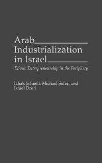 Book Arab Industrialization in Israel: Ethnic Entrepreneurship in the Periphery by Izhak Schnell