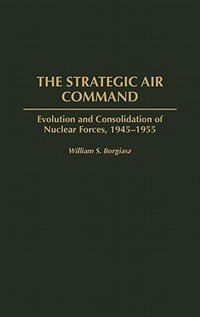 Book The Strategic Air Command: Evolution And Consolidation Of Nuclear Forces, 1945-1955 by William S. Borgiasz