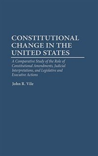 Book Constitutional Change In The United States: A Comparative Study Of The Role Of Constitutional… by John R. Vile