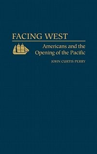 Book Facing West: Americans And The Opening Of The Pacific by John C. Perry