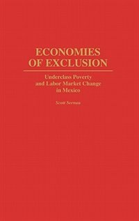 Economies Of Exclusion: Underclass Poverty And Labor Market Change In Mexico