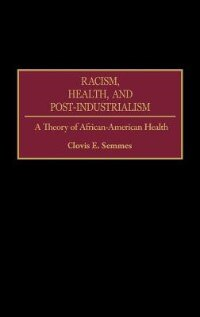 Book Racism, Health, And Post-industrialism: A Theory Of African-american Health by Clovis E. Semmes