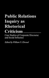 Book Public Relations Inquiry As Rhetorical Criticism: Case Studies Of Corporate Discourse And Social… by William N. Elwood