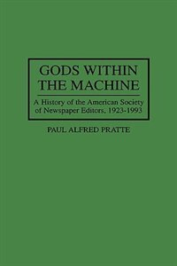 Book Gods Within the Machine: A History of the American Society of Newspaper Editors, 1923-1993 by Paul A. Pratte