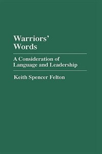 Book Warriors' Words: A Consideration Of Language And Leadership by Keith S. Felton