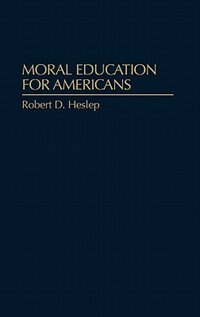 Book Moral Education for Americans by Robert D. Heslep