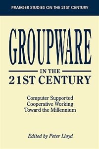 Book Groupware In The 21st Century: Computer Supported Cooperative Working Toward The Millennium by Peter Lloyd