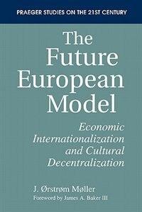 Book The Future European Model: Economic Internationalization And Cultural Decentralization by J. Ostrom Moller