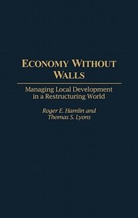 Book Economy Without Walls: Managing Local Development in a Restructuring World by Roger E. Hamlin