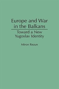 Book Europe And War In The Balkans: Toward A New Yugoslav Identity by Miron Rezun