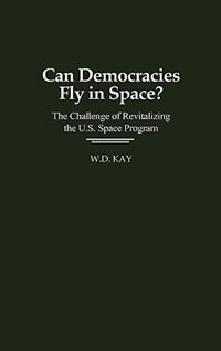Book Can Democracies Fly In Space?: The Challenge Of Revitalizing The U.s. Space Program by W. D. Kay