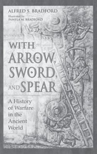 Book With Arrow, Sword, And Spear: A History Of Warfare In The Ancient World by Alfred S. Bradford