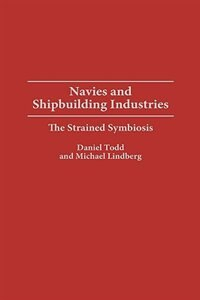 Book Navies And Shipbuilding Industries: The Strained Symbiosis by Daniel Todd