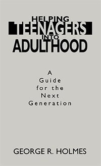 Book Helping Teenagers into Adulthood: A Guide for the Next Generation by George R. Holmes
