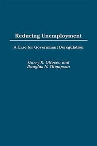 Book Reducing Unemployment: A Case for Government Deregulation by Garry K. Ottosen
