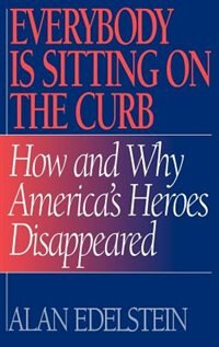 Book Everybody Is Sitting On The Curb: How And Why America's Heroes Disappeared by Alan Edelstein