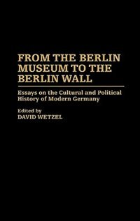 Book From The Berlin Museum To The Berlin Wall: Essays On The Cultural And Political History Of Modern… by David Wetzel