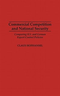 Book Commercial Competition And National Security: Comparing U.s. And German Export Control Policies by Claus Hofhansel