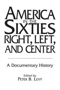 Book America In The Sixties--right, Left, And Center: A Documentary History by Peter B. Levy