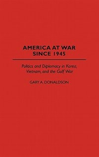 Book America at War Since 1945: Politics and Diplomacy in Korea, Vietnam, and the Gulf War by Gary A. Donaldson