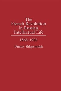Book The French Revolution In Russian Intellectual Life: 1865-1905 by Dmitry Shlapentokh