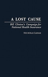 Book A Lost Cause: Bill Clinton's Campaign for National Health Insurance by Nicholas Laham