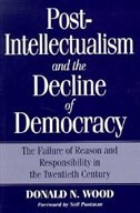 Book Post-Intellectualism and the Decline of Democracy by Donald N. Wood