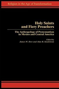 Book Holy Saints And Fiery Preachers: The Anthropology Of Protestantism In Mexico And Central America by James Dow