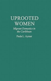 Book Uprooted Women: Migrant Domestics in the Caribbean by Paula L. Aymer