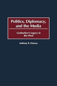 Book Politics, Diplomacy, And The Media: Gorbachev's Legacy In The West by Anthony R. DeLuca