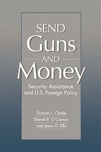 Book Send Guns And Money: Security Assistance And U.s. Foreign Policy by Duncan L. Clarke