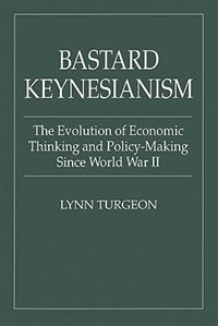 Book Bastard Keynesianism: The Evolution Of Economic Thinking And Policy-making Since World War Ii by Lynn Turgeon