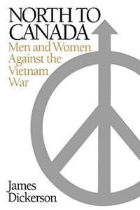 Book North To Canada: Men And Women Against The Vietnam War by James Dickerson