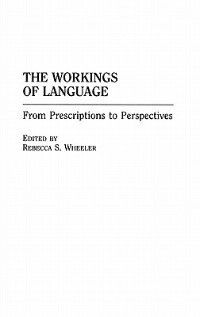 Book The Workings Of Language: From Prescriptions To Perspectives by Rebecca S. Wheeler
