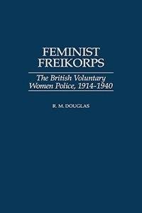 Book Feminist Freikorps: The British Voluntary Women Police, 1914-1940 by R. M. Douglas