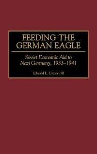 Book Feeding The German Eagle: Soviet Economic Aid To Nazi Germany, 1933-1941 by Edward E. Ericson