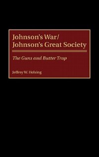 Book Johnson's War/johnson's Great Society: The Guns And Butter Trap by Jeffrey W. Helsing